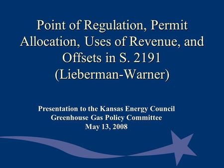 Point of Regulation, Permit Allocation, Uses of Revenue, and Offsets in S. 2191 (Lieberman-Warner) Presentation to the Kansas Energy Council Greenhouse.