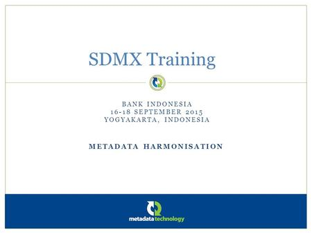 METADATA HARMONISATION SDMX Training BANK INDONESIA 16-18 SEPTEMBER 2015 YOGYAKARTA, INDONESIA.