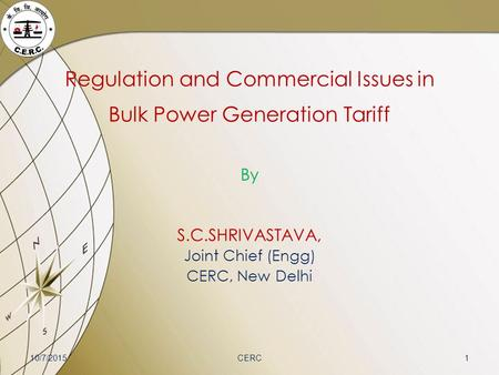 Regulation and Commercial Issues in Bulk Power Generation Tariff By S.C.SHRIVASTAVA, Joint Chief (Engg) CERC, New Delhi 10/7/20151CERC.