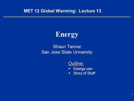 1 MET 12 Global Warming: Lecture 13 Energy Shaun Tanner San Jose State University Outline:   Energy use   Story of Stuff.