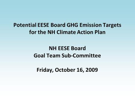 Potential EESE Board GHG Emission Targets for the NH Climate Action Plan NH EESE Board Goal Team Sub-Committee Friday, October 16, 2009.