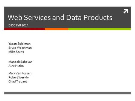  Web Services and Data Products DSSC Fall 2014 Manoch Bahavar Alex Hutko Yazan Suleiman Bruce Weertman Mike Stults Mick Van Fossen Robert Weekly Chad.