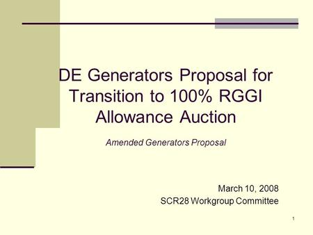 1 DE Generators Proposal for Transition to 100% RGGI Allowance Auction Amended Generators Proposal March 10, 2008 SCR28 Workgroup Committee.