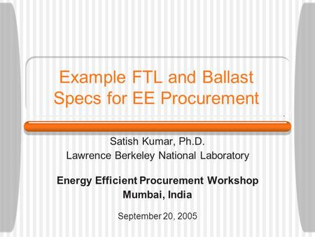 Example FTL and Ballast Specs for EE Procurement Satish Kumar, Ph.D. Lawrence Berkeley National Laboratory Energy Efficient Procurement Workshop Mumbai,