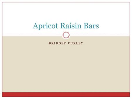 BRIDGET CURLEY Apricot Raisin Bars. Ingredients 1 cup of raisins 1 6-ounce package dried apricots, chopped I ½ cups unsweetened apple juice ¼ cup unsweetened.