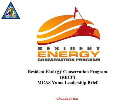 UNCLASSIFIED Resident Energy Conservation Program (RECP) MCAS Yuma Leadership Brief.