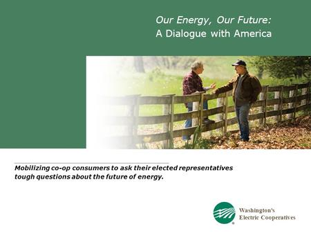 Washington's Electric Cooperatives Our Energy, Our Future: A Dialogue with America Mobilizing co-op consumers to ask their elected representatives tough.