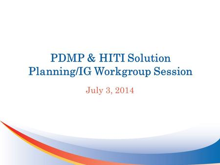 PDMP & HITI Solution Planning/IG Workgroup Session July 3, 2014.