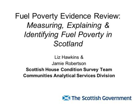 Fuel Poverty Evidence Review: Measuring, Explaining & Identifying Fuel Poverty in Scotland Liz Hawkins & Jamie Robertson Scottish House Condition Survey.