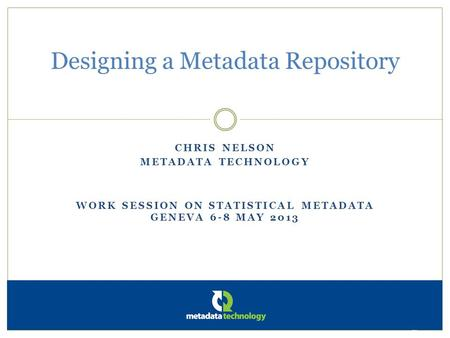 CHRIS NELSON METADATA TECHNOLOGY WORK SESSION ON STATISTICAL METADATA GENEVA 6-8 MAY 2013 Designing a Metadata Repository Metadata Technology Ltd.