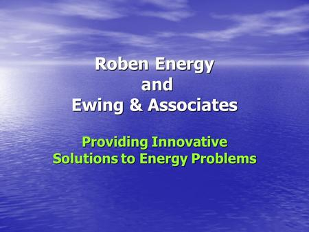 Roben Energy and Ewing & Associates Providing Innovative Solutions to Energy Problems.