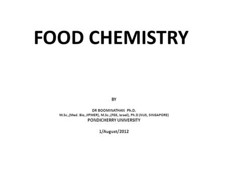 FOOD CHEMISTRY BY DR BOOMINATHAN Ph.D. M.Sc.,(Med. Bio, JIPMER), M.Sc.,(FGS, Israel), Ph.D (NUS, SINGAPORE) PONDICHERRY UNIVERSITY 1/August/2012.