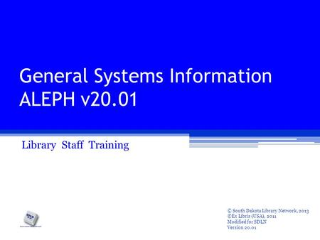 General Systems Information ALEPH v20.01 Library Staff Training © South Dakota Library Network, 2013 ©Ex Libris (USA), 2011 Modified for SDLN Version 20.01.