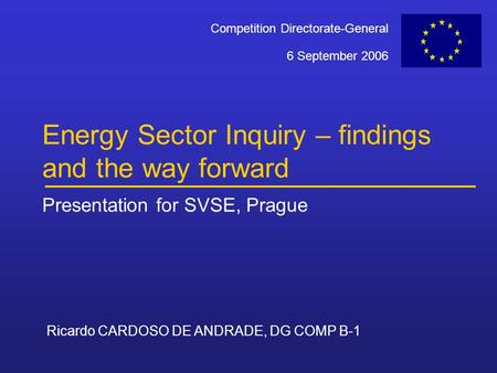 Ricardo CARDOSO DE ANDRADE, DG COMP B-1 6 September 2006 Competition Directorate-General Energy Sector Inquiry – findings and the way forward Presentation.