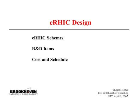 Thomas Roser EIC collaboration workshop MIT, April 6, 2007 eRHIC Design eRHIC Schemes R&D Items Cost and Schedule.