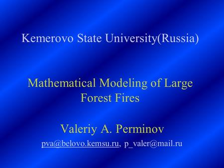 Kemerovo State University(Russia) Mathematical Modeling of Large Forest Fires Valeriy A. Perminov