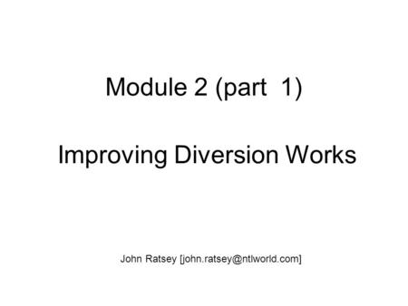 Module 2 (part 1) Improving Diversion Works John Ratsey
