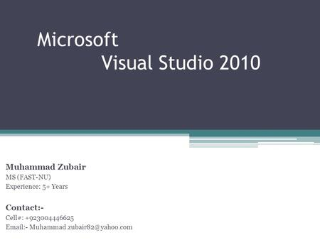 Microsoft Visual Studio 2010 Muhammad Zubair MS (FAST-NU) Experience: 5+ Years Contact:- Cell#: +923004446625  -