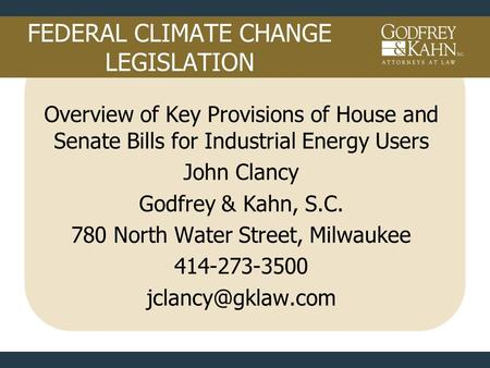 FEDERAL CLIMATE CHANGE LEGISLATION Overview of Key Provisions of House and Senate Bills for Industrial Energy Users John Clancy Godfrey & Kahn, S.C. 780.