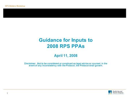 RPS Bidders Workshop 1 Guidance for Inputs to 2008 RPS PPAs April 11, 2008 Disclaimer: Not to be considered or construed as legal advice or counsel; in.