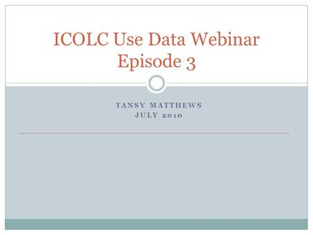ICOLC Use Data Webinar Episode 3 TANSY MATTHEWS JULY 2010.