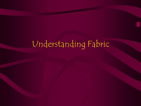Understanding Fabric. Parts of Fabric Selvage –The lengthwise finished edges of a woven fabric. Grain –The lengthwise and crosswise threads of a woven.