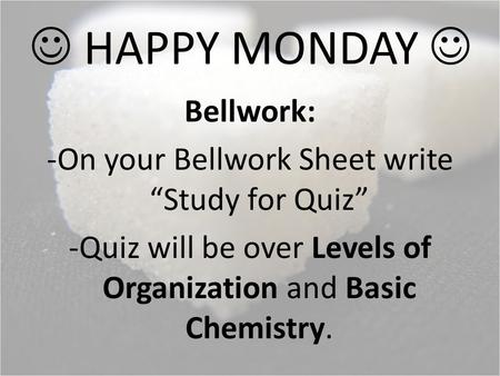 "HAPPY MONDAY Bellwork: -On your Bellwork Sheet write ""Study for Quiz"" -Quiz will be over Levels of Organization and Basic Chemistry."