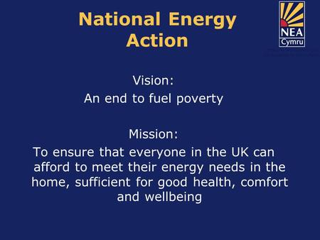 National Energy Action Vision: An end to fuel poverty Mission: To ensure that everyone in the UK can afford to meet their energy needs in the home, sufficient.
