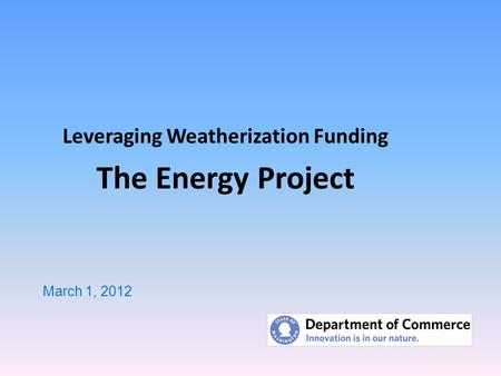Leveraging Weatherization Funding The Energy Project March 1, 2012.