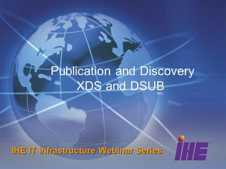 Publication and Discovery XDS and DSUB IHE IT Infrastructure Webinar Series.