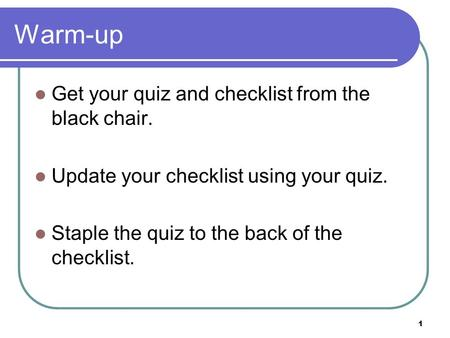 1 Warm-up Get your quiz and checklist from the black chair. Update your checklist using your quiz. Staple the quiz to the back of the checklist.