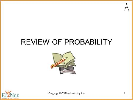 Copyright©Ed2NetLearning.Inc1 REVIEW OF PROBABILITY.