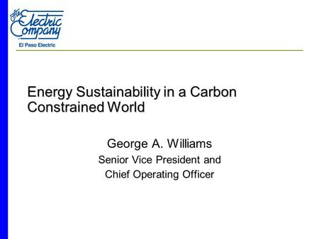 Energy Sustainability in a Carbon Constrained World George A. Williams Senior Vice President and Chief Operating Officer.