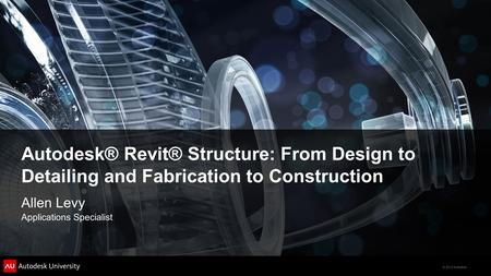 © 2012 Autodesk Autodesk® Revit® Structure: From Design to Detailing and Fabrication to Construction Allen Levy Applications Specialist.