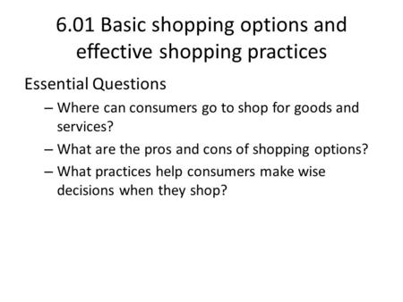 6.01 Basic shopping options and effective shopping practices Essential Questions – Where can consumers go to shop for goods and services? – What are the.