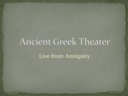Live from Antiquity. By the end of this unit, you will be able to: I. Appreciate ancient Greek drama through the study of Sophocles play, Antigone II.