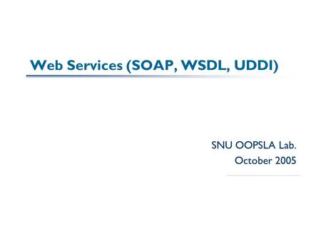 Web Services (SOAP, WSDL, UDDI) SNU OOPSLA Lab. October 2005.