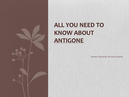Power Point by: Kristin Doyon ALL YOU NEED TO KNOW ABOUT ANTIGONE.
