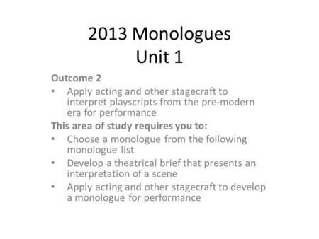 2013 Monologues Unit 1 Outcome 2 Apply acting and other stagecraft to interpret playscripts from the pre-modern era for performance This area of study.