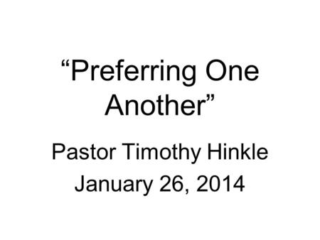 """Preferring One Another"" Pastor Timothy Hinkle January 26, 2014."