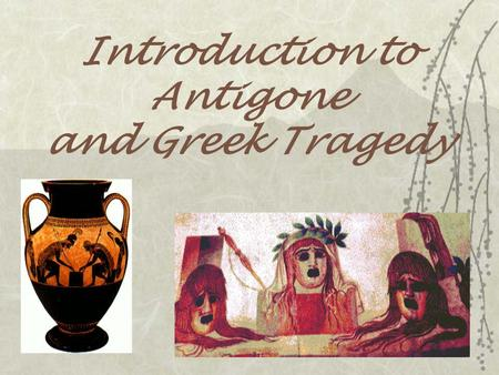 Introduction to Antigone and Greek Tragedy. -When were plays performed? -Were intermissions or breaks part of Greek Theatre? -Greek Plays were usually.