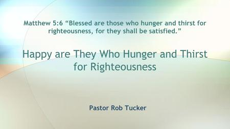"Matthew 5:6 ""Blessed are those who hunger and thirst for righteousness, for they shall be satisfied."" Happy are They Who Hunger and Thirst for Righteousness."