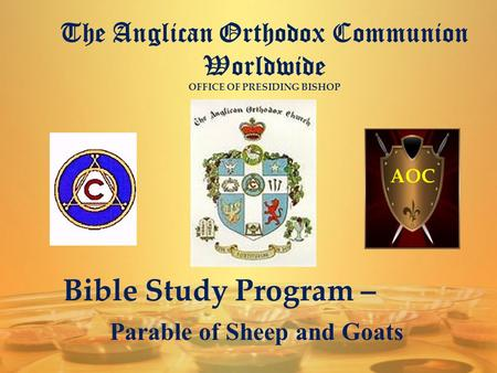 The Anglican Orthodox Communion Worldwide OFFICE OF PRESIDING BISHOP AOC Bible Study Program – Parable of Sheep and Goats.