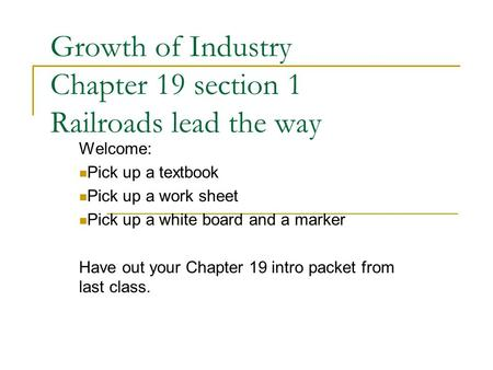 Growth of Industry Chapter 19 section 1 Railroads lead the way Welcome: Pick up a textbook Pick up a work sheet Pick up a white board and a marker Have.