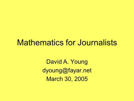 Mathematics for Journalists David A. Young March 30, 2005.