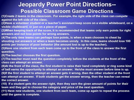 Jeopardy Power Point Directions-- Possible Classroom Game Directions (1)Create 2 teams in the classroom. For example, the right side of the class can compete.