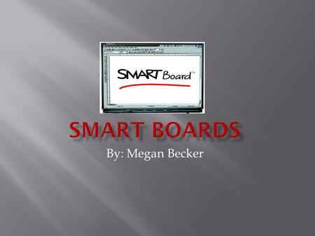By: Megan Becker. o Smart boards are interactive white boards that enhance the learning and collaboration of it's users through various hands on tasks.