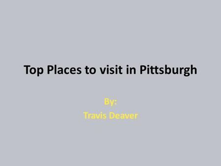 Top Places to visit in Pittsburgh By: Travis Deaver.