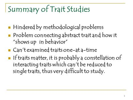 "1 Summary of Trait Studies Hindered by methodological problems Problem connecting abstract trait and how it ""shows up in behavior"" Can't examined traits."
