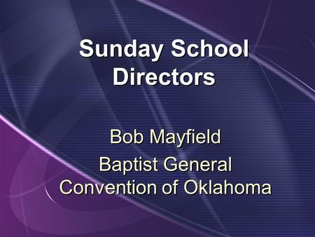 Sunday School Directors Bob Mayfield Baptist General Convention of Oklahoma Bob Mayfield Baptist General Convention of Oklahoma.